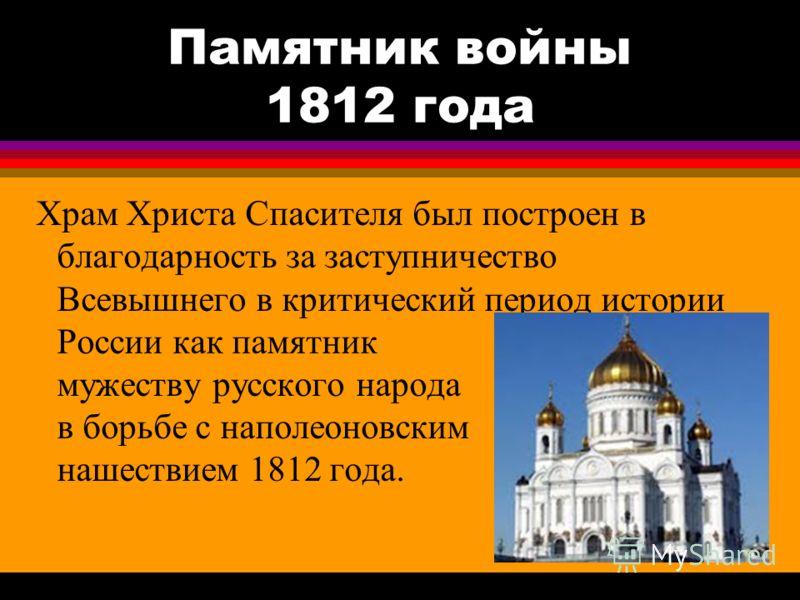 Памятник войны 1812 года Храм Христа Спасителя был построен в благодарность за заступничество Всевышнего в критический период истории России как памятник мужеству русского народа в борьбе с наполеоновским нашествием 1812 года.