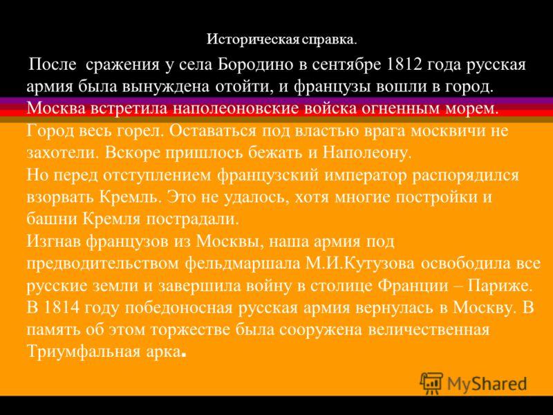 Историческая справка. После сражения у села Бородино в сентябре 1812 года русская армия была вынуждена отойти, и французы вошли в город. Москва встретила наполеоновские войска огненным морем. Город весь горел. Оставаться под властью врага москвичи не