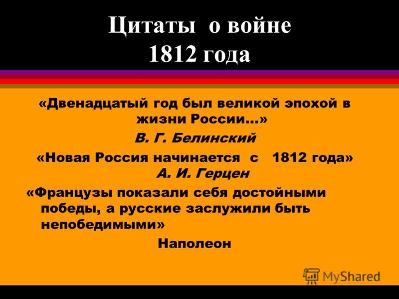 Цитаты о войне 1812 года «Двенадцатый год был великой эпохой в жизни России...» В. Г. Белинский «Новая Россия начинается с 1812 года» А. И. Герцен «Французы показали себя достойными победы, а русские заслужили быть непобедимыми» Наполеон