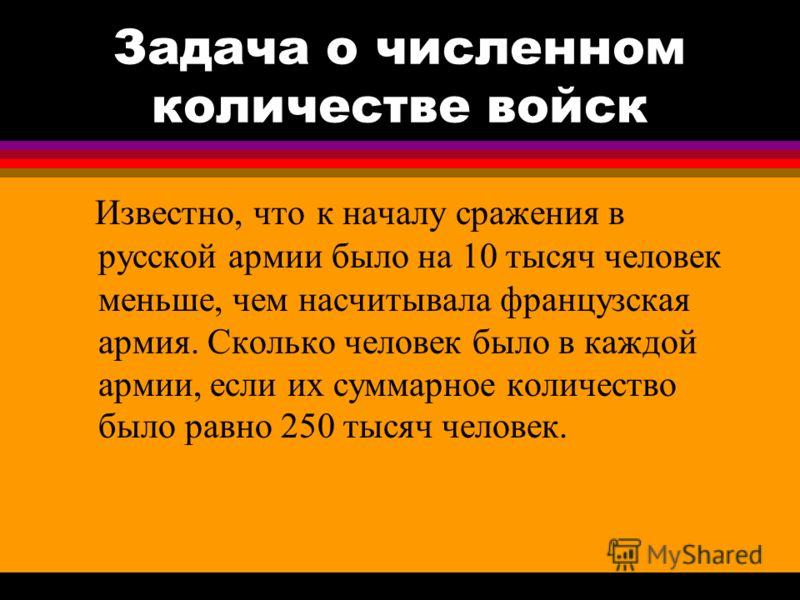 Задача о численном количестве войск Известно, что к началу сражения в русской армии было на 10 тысяч человек меньше, чем насчитывала французская армия. Сколько человек было в каждой армии, если их суммарное количество было равно 250 тысяч человек.