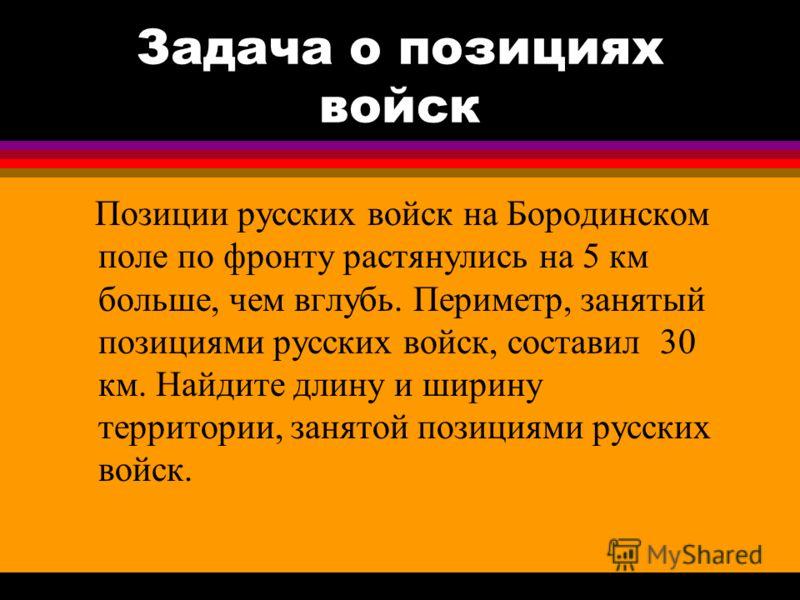 Задача о позициях войск Позиции русских войск на Бородинском поле по фронту растянулись на 5 км больше, чем вглубь. Периметр, занятый позициями русских войск, составил 30 км. Найдите длину и ширину территории, занятой позициями русских войск.