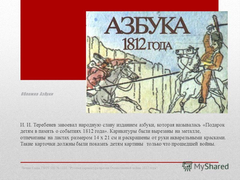 Обложка Азбуки И. И. Теребенев завоевал народную славу изданием азбуки, которая называлась «Подарок детям в память о событиях 1812 года». Карикатуры были вырезаны на металле, отпечатаны на листах размером 14 х 21 см и раскрашены от руки акварельными