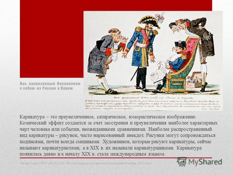 Нос, привезенный Наполеоном с собою из России в Париж Карикатура – это преувеличенное, сатирическое, юмористическое изображение. Комический эффект создается за счет заострения и преувеличения наиболее характерных черт человека или события, неожиданны
