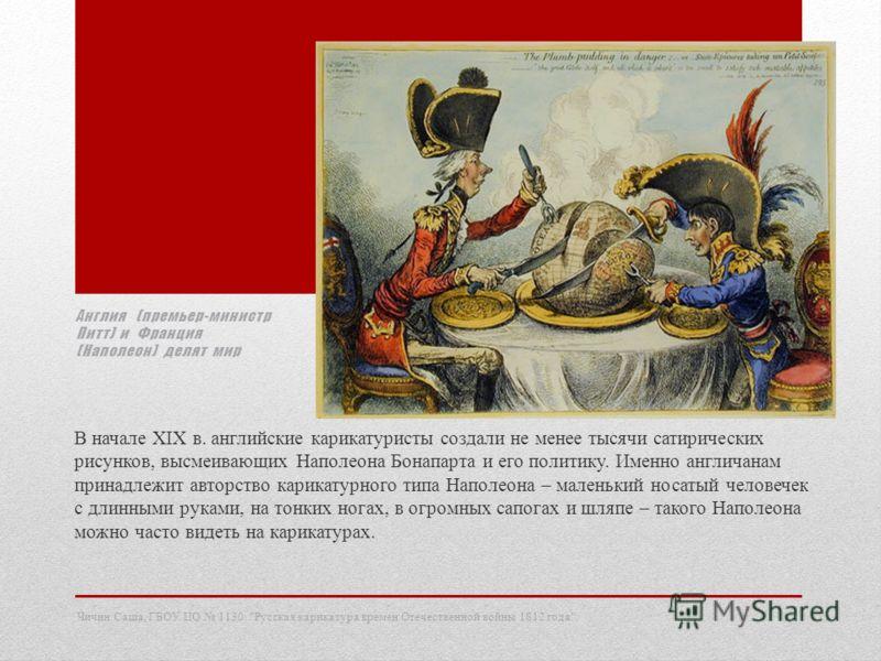 Англия (премьер-министр Питт) и Франция (Наполеон) делят мир В начале XIX в. английские карикатуристы создали не менее тысячи сатирических рисунков, высмеивающих Наполеона Бонапарта и его политику. Именно англичанам принадлежит авторство карикатурног