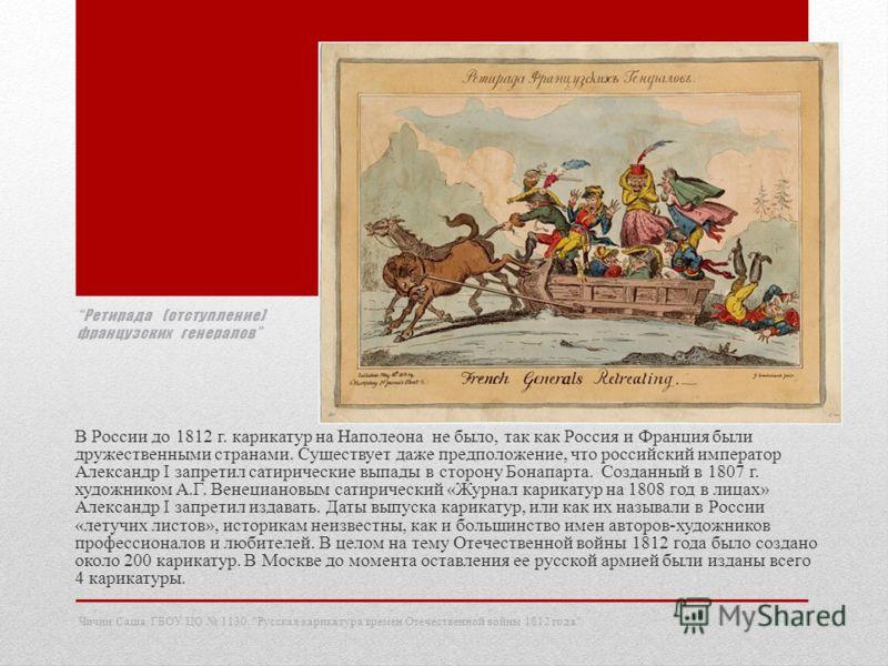 Ретирада (отступление) французских генералов В России до 1812 г. карикатур на Наполеона не было, так как Россия и Франция были дружественными странами. Существует даже предположение, что российский император Александр I запретил сатирические выпады в