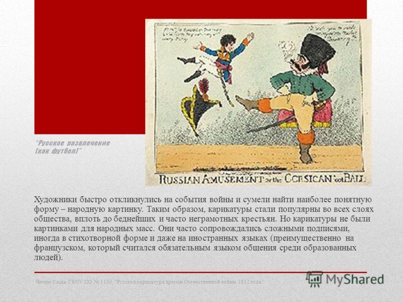 Русское развлечение (как футбол) Художники быстро откликнулись на события войны и сумели найти наиболее понятную форму – народную картинку. Таким образом, карикатуры стали популярны во всех слоях общества, вплоть до беднейших и часто неграмотных крес