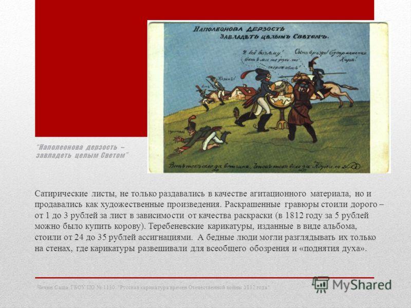 Наполеонова дерзость – завладеть целым Светом Сатирические листы, не только раздавались в качестве агитационного материала, но и продавались как художественные произведения. Раскрашенные гравюры стоили дорого – от 1 до 3 рублей за лист в зависимости