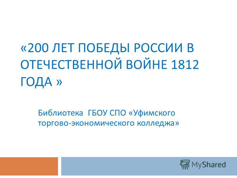 «200 ЛЕТ ПОБЕДЫ РОССИИ В ОТЕЧЕСТВЕННОЙ ВОЙНЕ 1812 ГОДА » Библиотека ГБОУ СПО « Уфимского торгово - экономического колледжа »