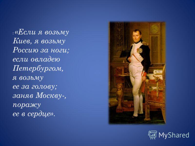 : «Если я возьму Киев, я возьму Россию за ноги; если овладею Петербургом, я возьму ее за голову; заняв Москву-, поражу ее в сердце».