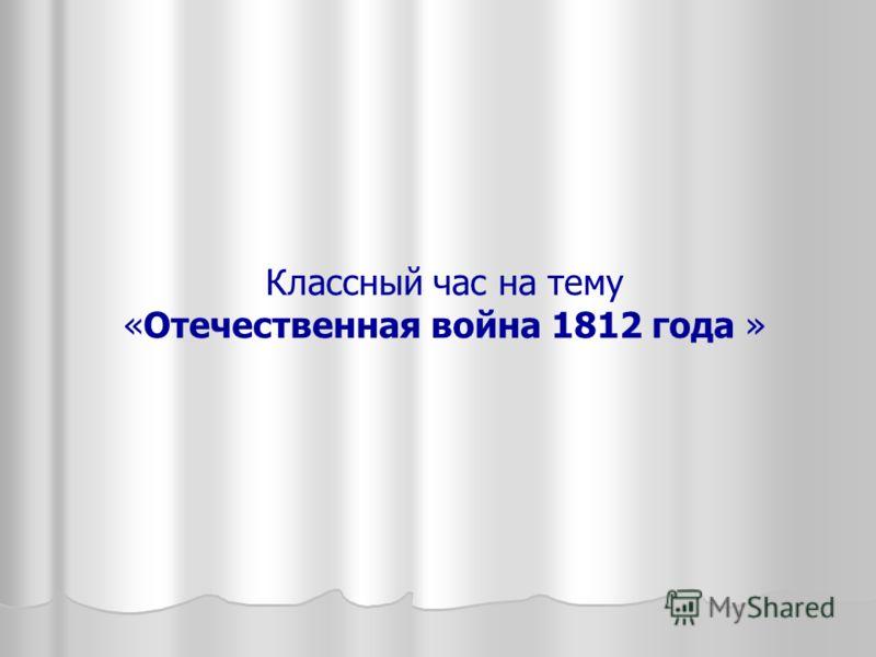 Классный час на тему «Отечественная война 1812 года »