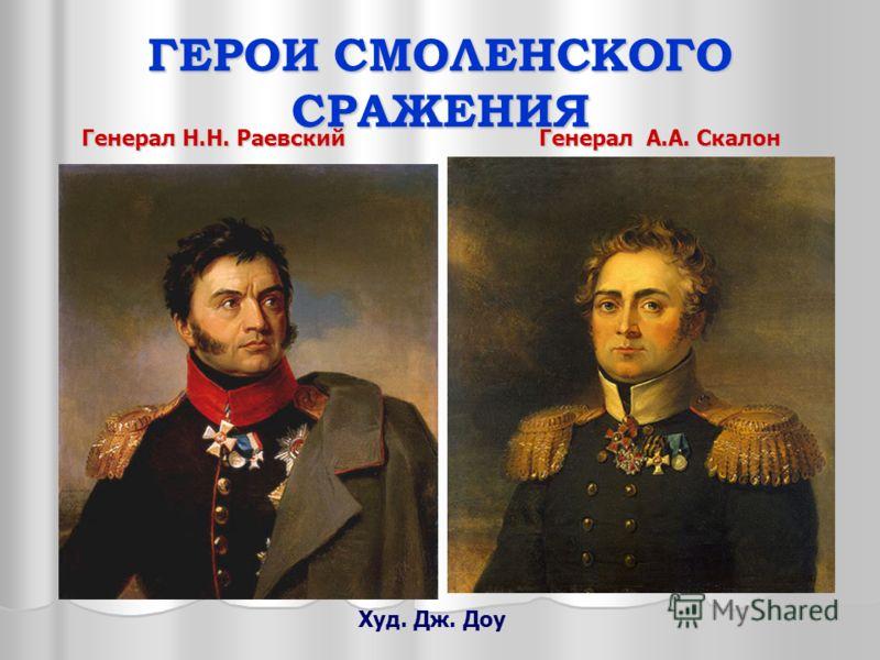 ГЕРОИ СМОЛЕНСКОГО СРАЖЕНИЯ Генерал Н.Н. Раевский Худ. Дж. Доу Генерал А.А. Скалон