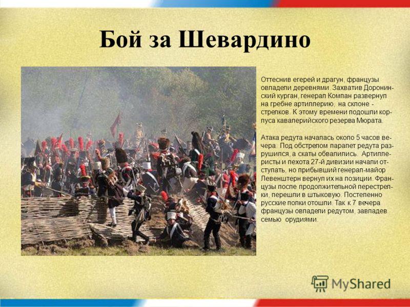 Бой за Шевардино Позицию обороняли 27-я пехотная диви- зия Неверовского, пять гренадерских, два драгунских полка, 2-я кирасирская дивизия и ополчецы. Южнее располажи- лись пять егерских полков и 4-й резерв- ный кавалерийский корпус. Севернее Шевардин