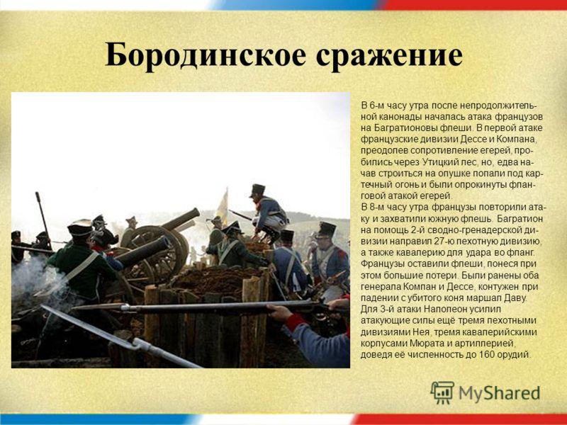 Бородинское сражение В 5:30 утра 26 августа более 100 фран- цузских орудий начали артиллерийский обстрел позиций левого фланга. Одно- временно с началом обстрела на центр русской позиции, село Бородино, под прикрытием утреннего тумана в отвле- кающую