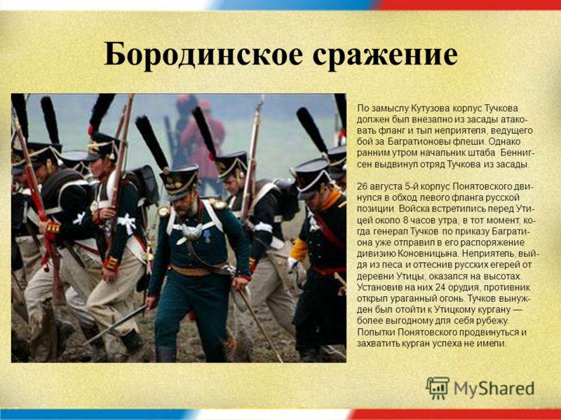 Бородинское сражение Багратион, определив направление главного удара, выбранного Наполеоном, приказал генералу Н. Н. Раевскому, зани- мавшему центральную батарею, немед- ленно передвинуть к флешам всю вто- рую линию войск его 7-го пехотного кор- пуса