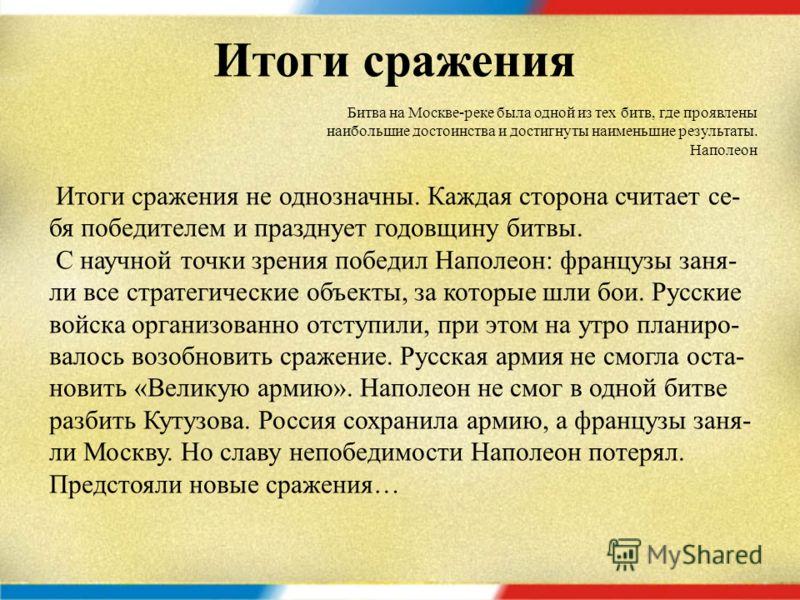 Потери сторон Бородинское сражение считается одним из самых кровопро- литных в мировой истории. До сих пор ведутся споры о точ- ности данных. В среднем считается, что французы потеряли около 30 000 - 60 000 человек, а русские – 45 500 человек (это об