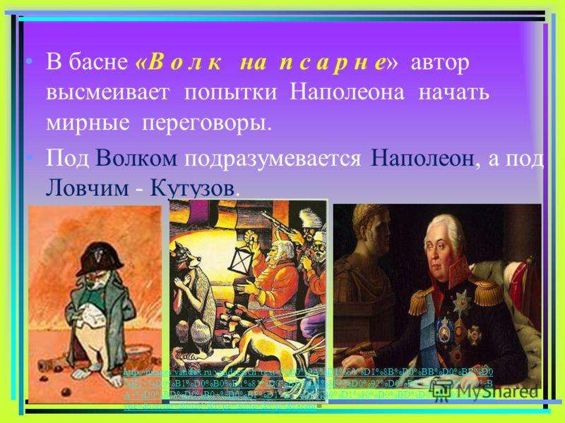 В басне «В о л к на п с а р н е» автор высмеивает попытки Наполеона начать мирные переговоры. Под Волком подразумевается Наполеон, а под Ловчим - Кутузов. 16 http://images.yandex.ru/yandsearch?text=%D0%9A%D1%80%D1%8B%D0%BB%D0%BE%D0 %B2+%D0%B1%D0%B0%D