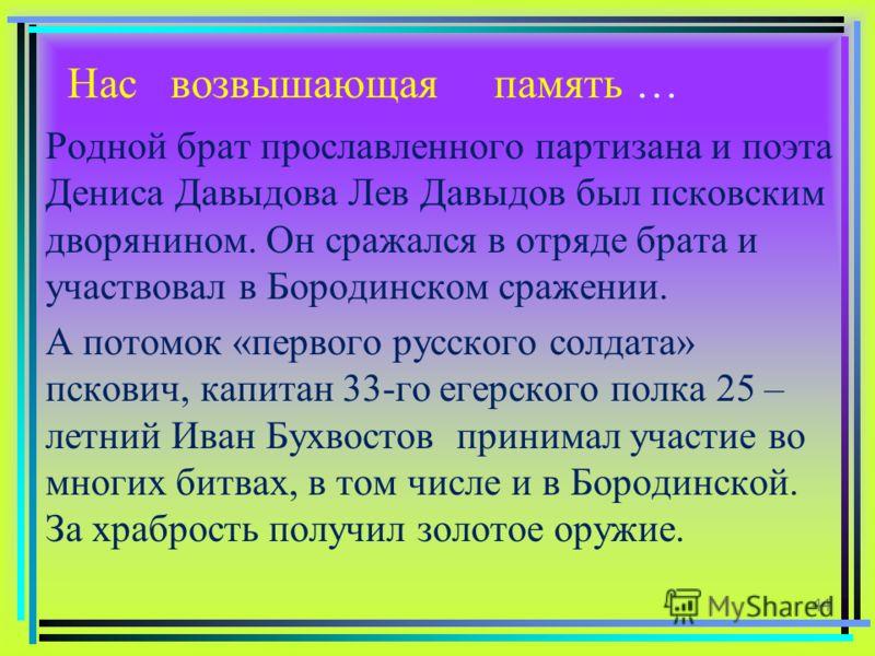 Нас возвышающая память … Родной брат прославленного партизана и поэта Дениса Давыдова Лев Давыдов был псковским дворянином. Он сражался в отряде брата и участвовал в Бородинском сражении. А потомок «первого русского солдата» пскович, капитан 33-го ег
