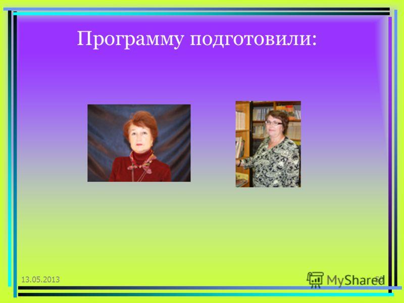Программу подготовили: 13.05.201350