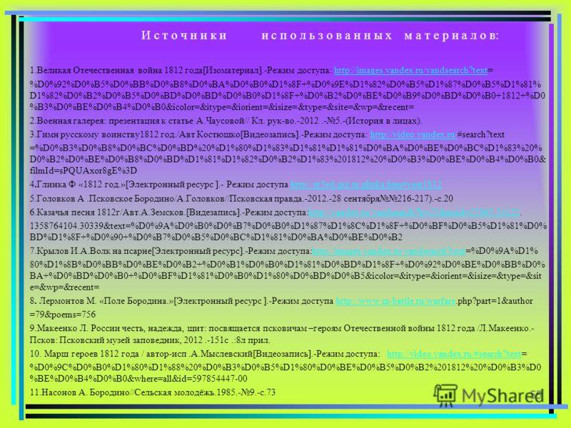 И с т о ч н и к и и с п о л ь з о в а н н ы х м а т е р и а л о в: 1.Великая Отечественная война 1812 года[Изоматериал].-Режим доступа: http://images.yandex.ru/yandsearch?text=http://images.yandex.ru/yandsearch?text %D0%92%D0%B5%D0%BB%D0%B8%D0%BA%D0%