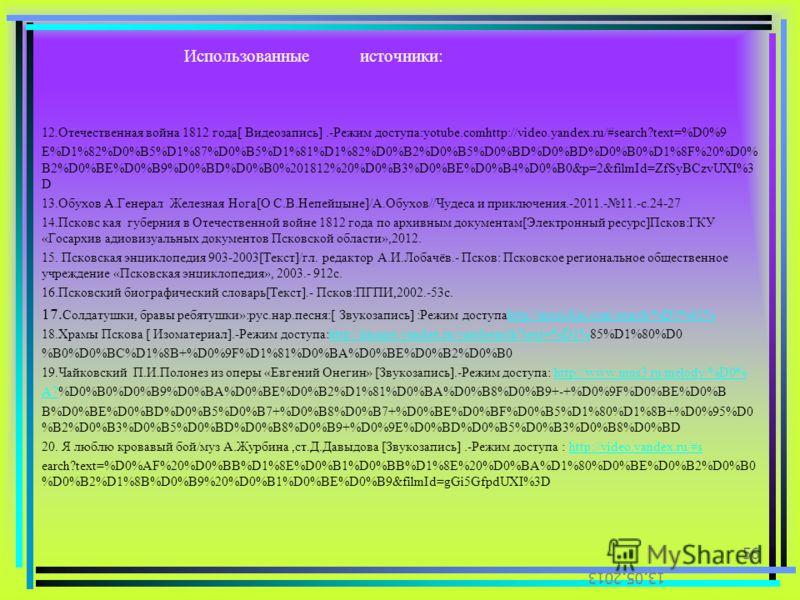 Использованные источники: 12.Отечественная война 1812 года[ Видеозапись].-Режим доступа:yotube.comhttp://video.yandex.ru/#search?text=%D0%9 E%D1%82%D0%B5%D1%87%D0%B5%D1%81%D1%82%D0%B2%D0%B5%D0%BD%D0%BD%D0%B0%D1%8F%20%D0% B2%D0%BE%D0%B9%D0%BD%D0%B0%20