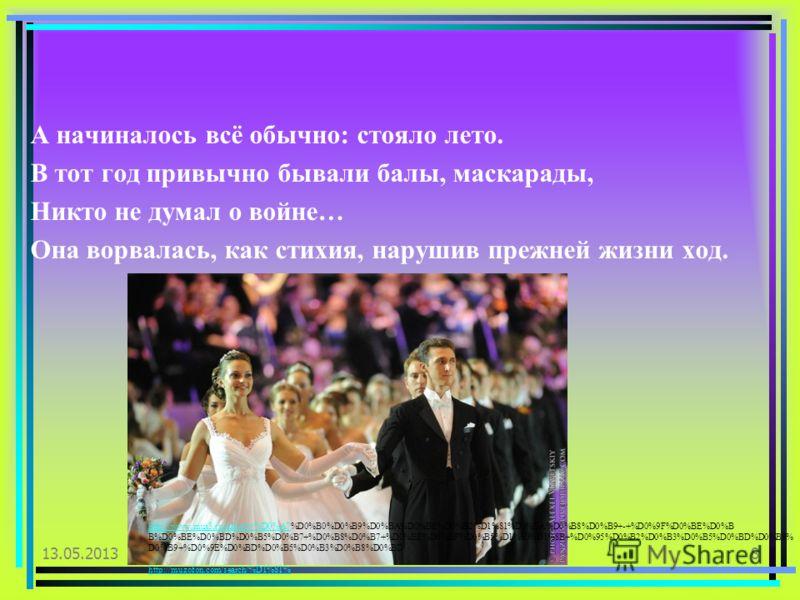 А начиналось всё обычно: стояло лето. В тот год привычно бывали балы, маскарады, Никто не думал о войне… Она ворвалась, как стихия, нарушив прежней жизни ход. 13.05.20138 http://www.mus3.ru/melody/%D0%A7http://www.mus3.ru/melody/%D0%A7%D0%B0%D0%B9%D0