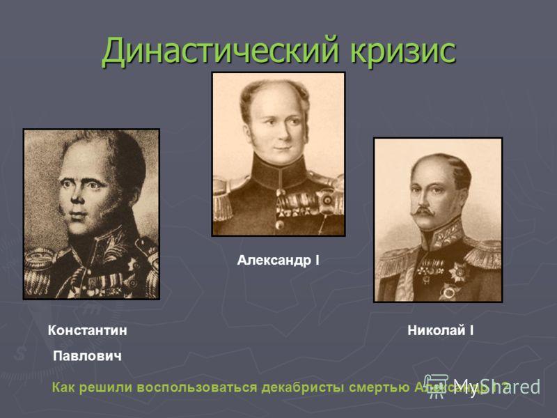 Династический кризис Александр I Константин Павлович Николай I Как решили воспользоваться декабристы смертью Александр I ?