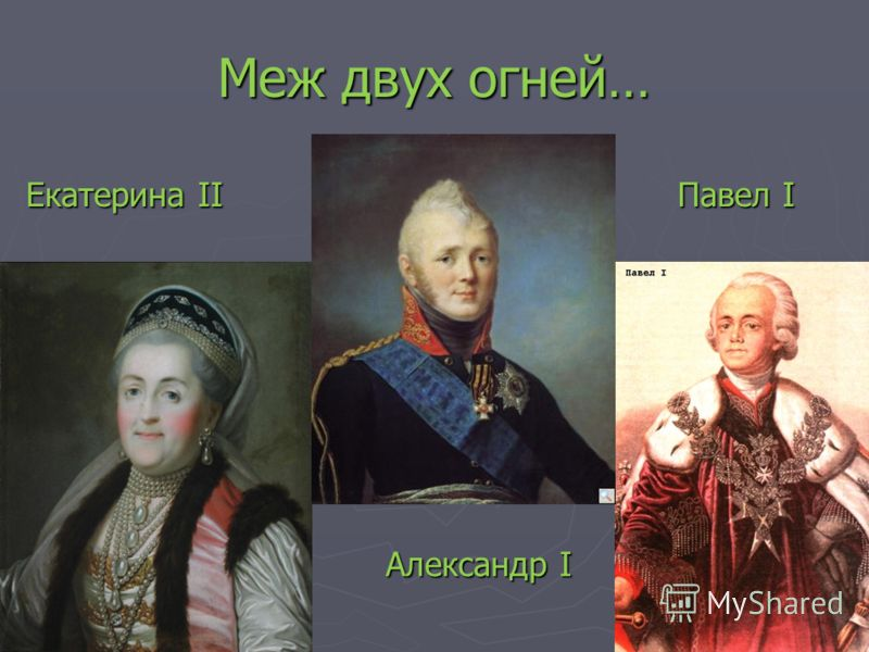 Меж двух огней… Екатерина II Павел I Павел I Александр I Александр I