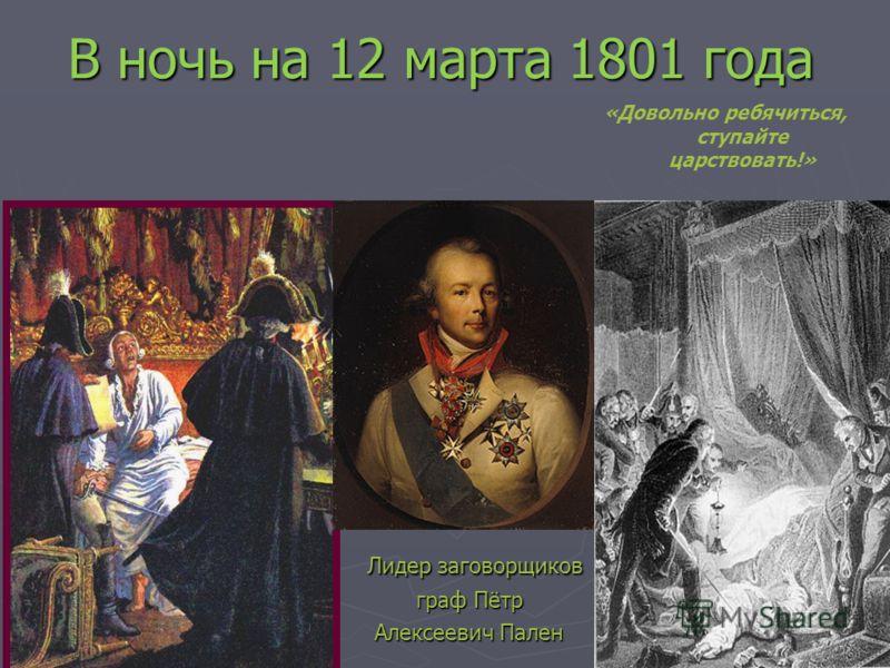 В ночь на 12 марта 1801 года Лидер заговорщиков Лидер заговорщиков граф Пётр Алексеевич Пален «Довольно ребячиться, ступайте царствовать!»