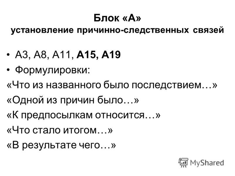 Блок «А» установление причинно-следственных связей А3, А8, А11, А15, А19 Формулировки: «Что из названного было последствием…» «Одной из причин было…» «К предпосылкам относится…» «Что стало итогом…» «В результате чего…»
