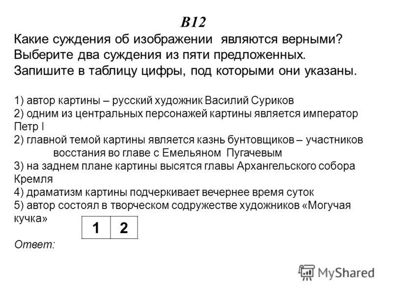 В12 Какие суждения об изображении являются верными? Выберите два суждения из пяти предложенных. Запишите в таблицу цифры, под которыми они указаны. 1) автор картины – русский художник Василий Суриков 2) одним из центральных персонажей картины являетс