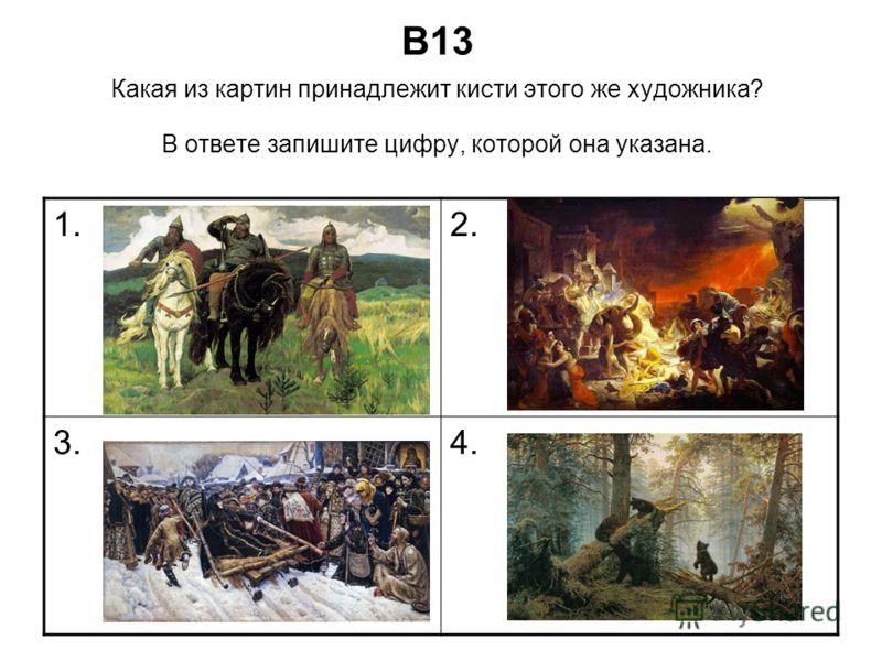 В13 Какая из картин принадлежит кисти этого же художника? В ответе запишите цифру, которой она указана. 1.2. 3.4.