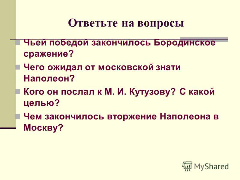 Ответьте на вопросы Чьей победой закончилось Бородинское сражение? Чего ожидал от московской знати Наполеон? Кого он послал к М. И. Кутузову? С какой целью? Чем закончилось вторжение Наполеона в Москву?