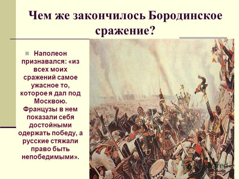 Чем же закончилось Бородинское сражение? Наполеон признавался: «из всех моих сражений самое ужасное то, которое я дал под Москвою. Французы в нем показали себя достойными одержать победу, а русские стяжали право быть непобедимыми».
