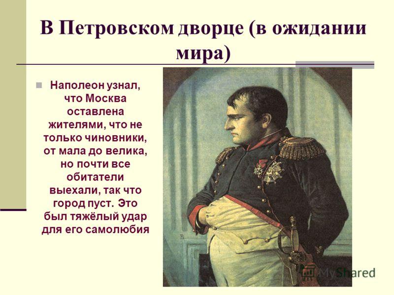 В Петровском дворце (в ожидании мира) Наполеон узнал, что Москва оставлена жителями, что не только чиновники, от мала до велика, но почти все обитатели выехали, так что город пуст. Это был тяжёлый удар для его самолюбия