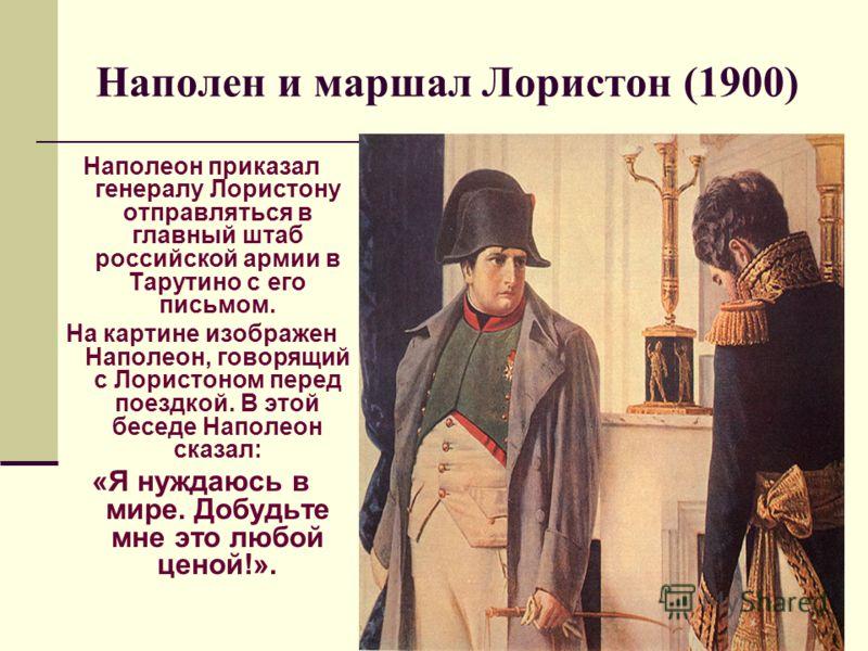 Наполен и маршал Лористон (1900) Наполеон приказал генералу Лористону отправляться в главный штаб российской армии в Тарутино с его письмом. На картине изображен Наполеон, говорящий с Лористоном перед поездкой. В этой беседе Наполеон сказал: «Я нужда