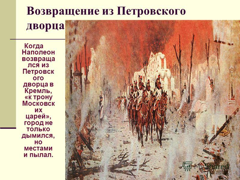 Возвращение из Петровского дворца Когда Наполеон возвраща лся из Петровск ого дворца в Кремль, «к трону Московск их царей», город не только дымился, но местами и пылал.