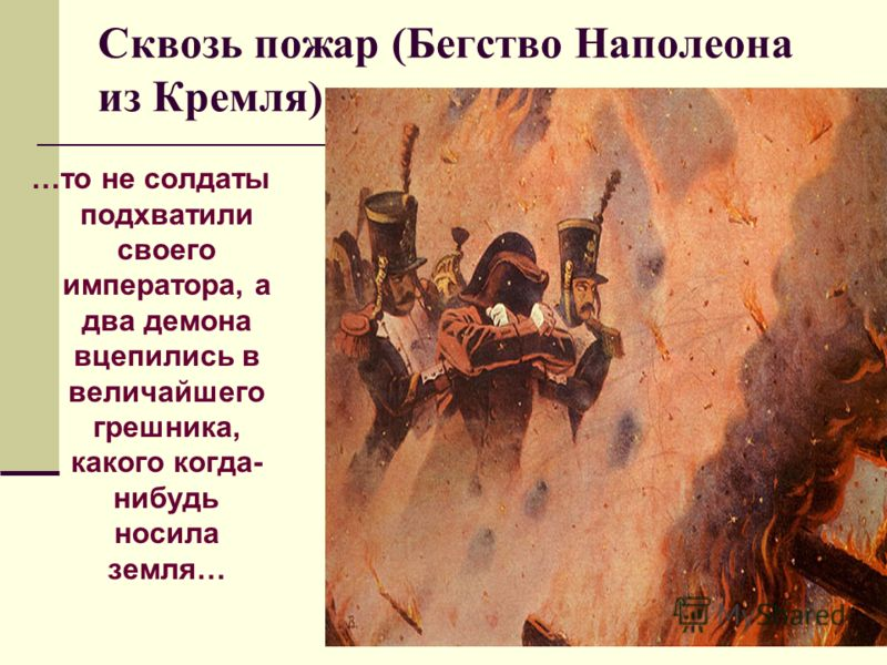 Сквозь пожар (Бегство Наполеона из Кремля) …то не солдаты подхватили своего императора, а два демона вцепились в величайшего грешника, какого когда- нибудь носила земля…