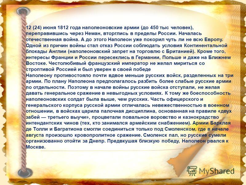 12 (24) июня 1812 года наполеоновские армии (до 450 тыс человек), переправившись через Неман, вторглись в пределы России. Началась отечественная война. А до этого Наполеон уже покорил чуть ли не всю Европу. Одной из причин войны стал отказ России соб