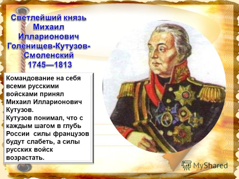 Командование на себя всеми русскими войсками принял Михаил Илларионович Кутузов. Кутузов понимал, что с каждым шагом в глубь России силы французов будут слабеть, а силы русских войск возрастать. Командование на себя всеми русскими войсками принял Мих