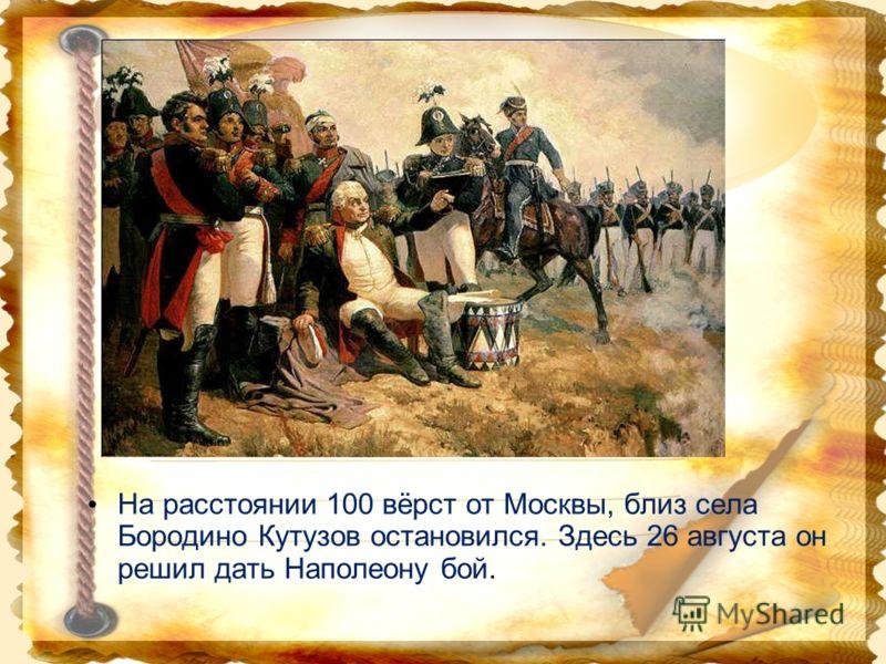На расстоянии 100 вёрст от Москвы, близ села Бородино Кутузов остановился. Здесь 26 августа он решил дать Наполеону бой.