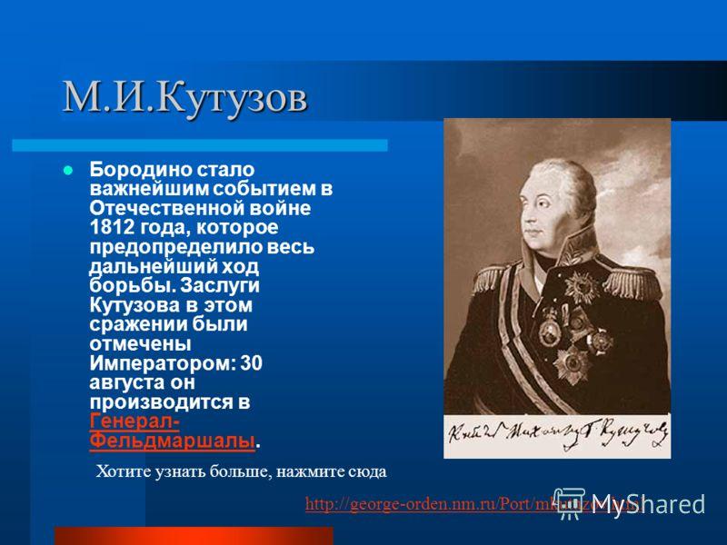 М.И.Кутузов Бородино стало важнейшим событием в Отечественной войне 1812 года, которое предопределило весь дальнейший ход борьбы. Заслуги Кутузова в этом сражении были отмечены Императором: 30 августа он производится в Генерал- Фельдмаршалы. Генерал-