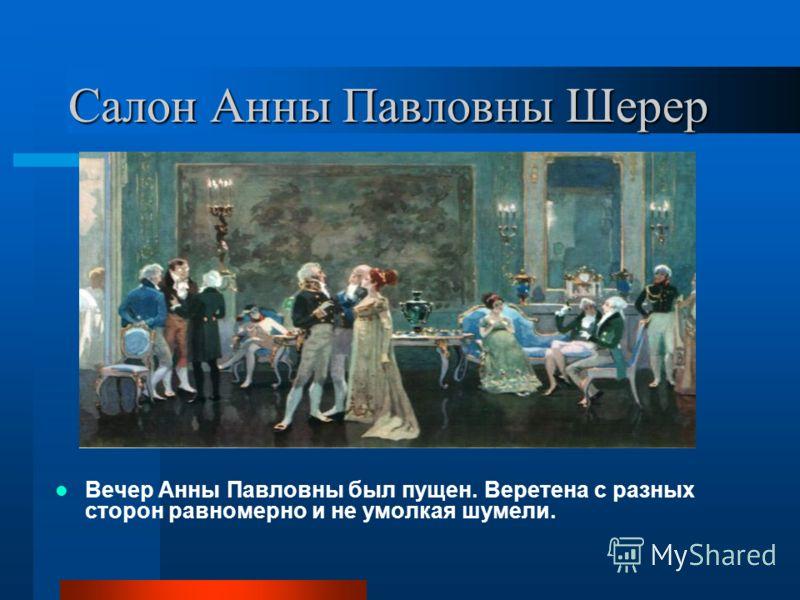 Салон Анны Павловны Шерер Вечер Анны Павловны был пущен. Веретена с разных сторон равномерно и не умолкая шумели.