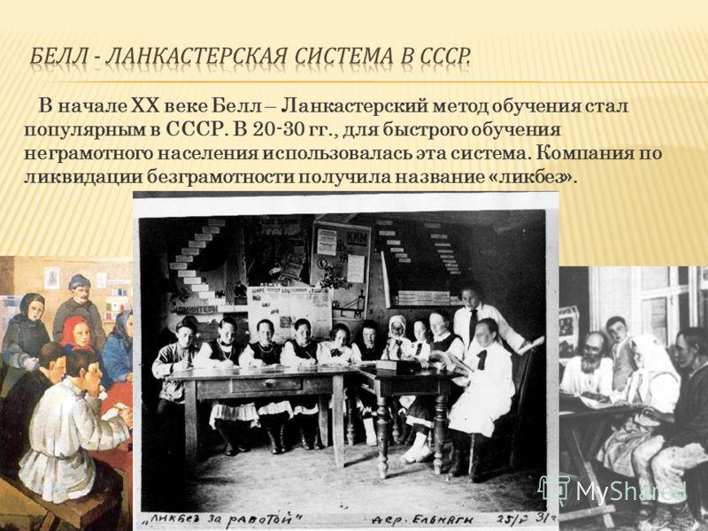 В начале XX веке Белл – Ланкастерский метод обучения стал популярным в СССР. В 20-30 гг., для быстрого обучения неграмотного населения использовалась эта система. Компания по ликвидации безграмотности получила название «ликбез».