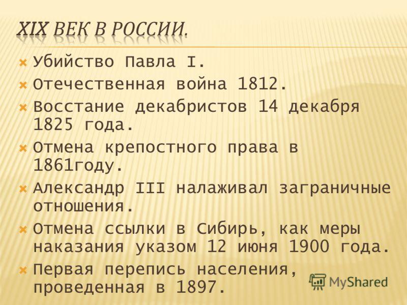 Убийство Павла I. Отечественная война 1812. Восстание декабристов 14 декабря 1825 года. Отмена крепостного права в 1861году. Александр III налаживал заграничные отношения. Отмена ссылки в Сибирь, как меры наказания указом 12 июня 1900 года. Первая пе