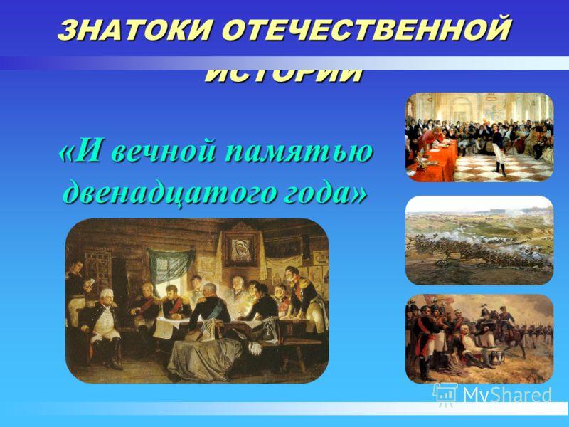 «И вечной памятью двенадцатого года» ЗНАТОКИ ОТЕЧЕСТВЕННОЙ ИСТОРИИ
