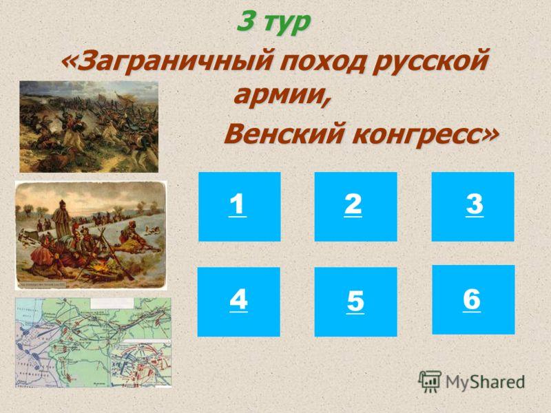 3 тур «Заграничный поход русской армии, Венский конгресс» Венский конгресс» 123 4 5 6