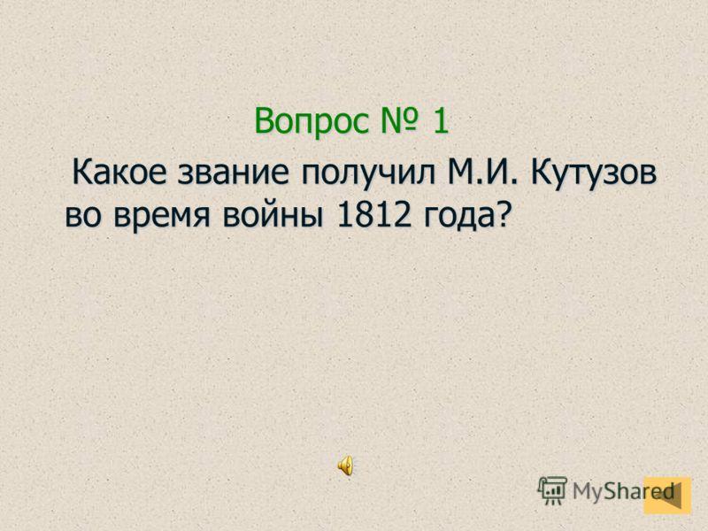 Вопрос 1 Какое звание получил М.И. Кутузов во время войны 1812 года? Какое звание получил М.И. Кутузов во время войны 1812 года?