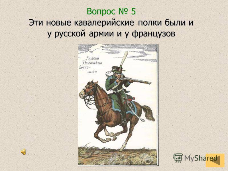 Вопрос 5 Эти новые кавалерийские полки были и у русской армии и у французов