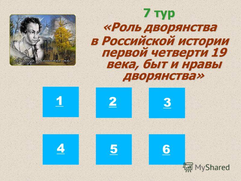 7 тур «Роль дворянства в Российской истории первой четверти 19 века, быт и нравы дворянства» 12 3 4 5 6