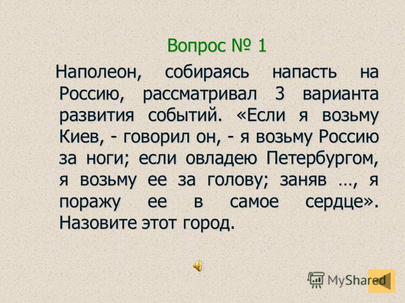 Вопрос 1 Вопрос 1 Наполеон, собираясь напасть на Россию, рассматривал 3 варианта развития событий. «Если я возьму Киев, - говорил он, - я возьму Россию за ноги; если овладею Петербургом, я возьму ее за голову; заняв …, я поражу ее в самое сердце». На